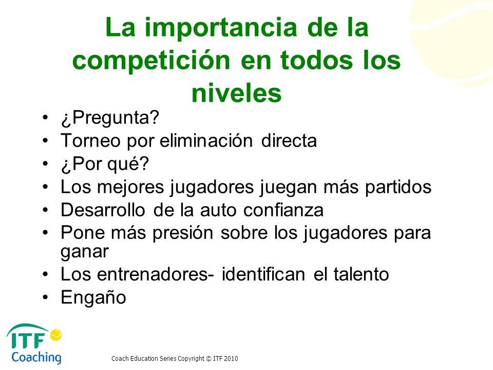 Coach Education Series Copyright © ITF 2010 La importancia de la competición en todos los niveles Diferente cantidad de partidos El aspecto social Identificación de talentos –Edad corporal vs.