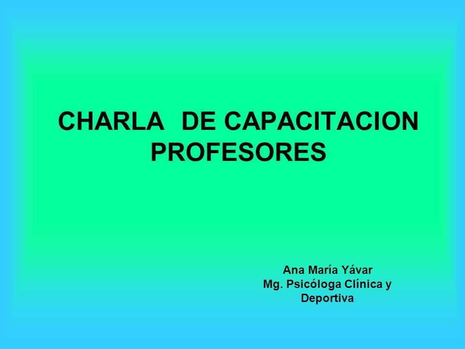 CHARLA DE CAPACITACION PROFESORES Ana María Yávar Mg. Psicóloga Clínica y Deportiva