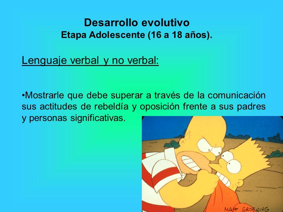 Lenguaje verbal y no verbal: Mostrarle que debe superar a través de la comunicación sus actitudes de rebeldía y oposición frente a sus padres y personas significativas.
