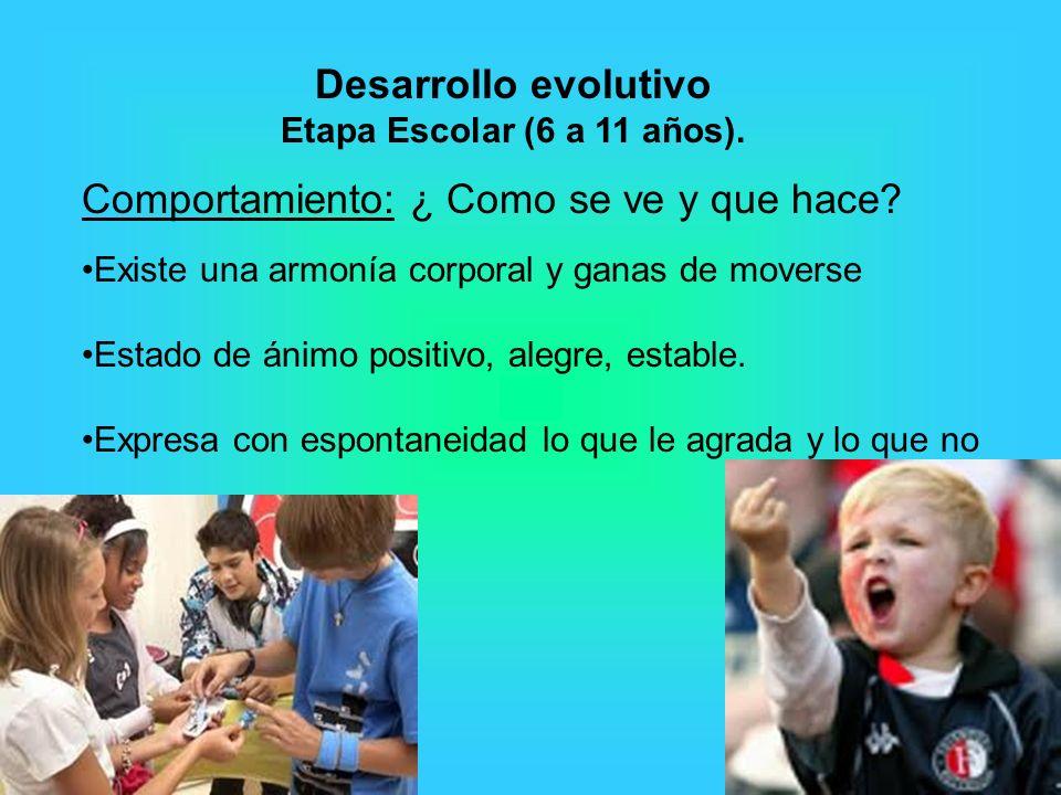 Desarrollo evolutivo Etapa Escolar (6 a 11 años). Comportamiento: ¿ Como se ve y que hace? Existe una armonía corporal y ganas de moverse Estado de án