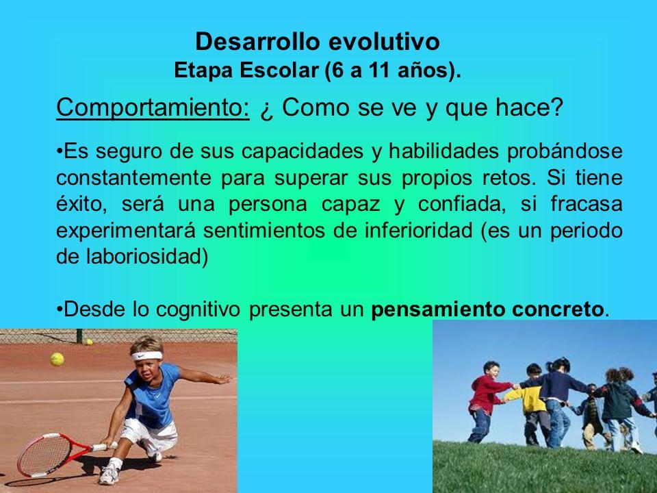 Desarrollo evolutivo Etapa Escolar (6 a 11 años). Comportamiento: ¿ Como se ve y que hace? Es seguro de sus capacidades y habilidades probándose const