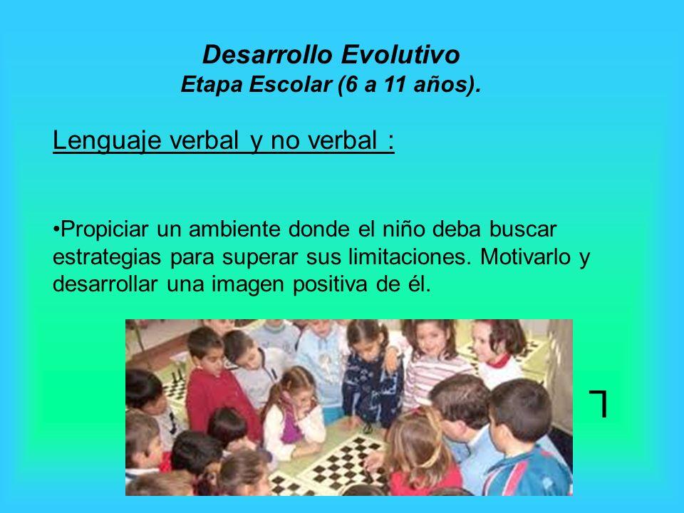 L Lenguaje verbal y no verbal : Propiciar un ambiente donde el niño deba buscar estrategias para superar sus limitaciones. Motivarlo y desarrollar una