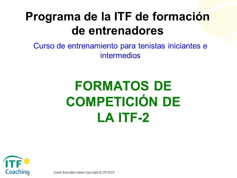 Coach Education Series Copyright © ITF 2010 FORMATOS DE COMPETICIÓN DE LA ITF-2 Curso de entrenamiento para tenistas iniciantes e intermedios Programa