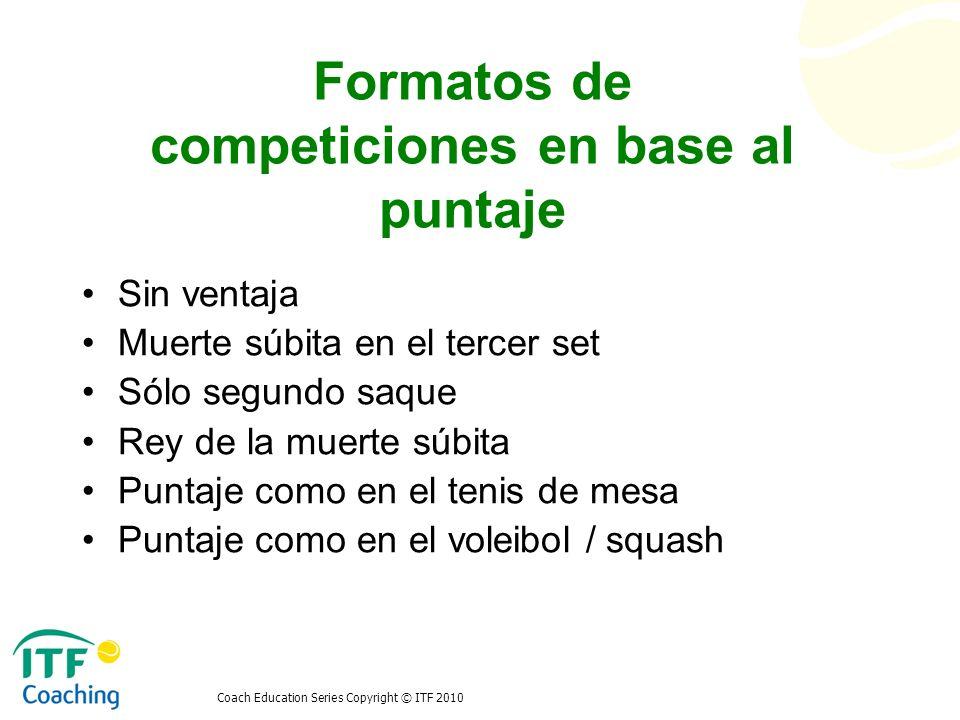Coach Education Series Copyright © ITF 2010 Formatos de competiciones en base al puntaje Sin ventaja Muerte súbita en el tercer set Sólo segundo saque