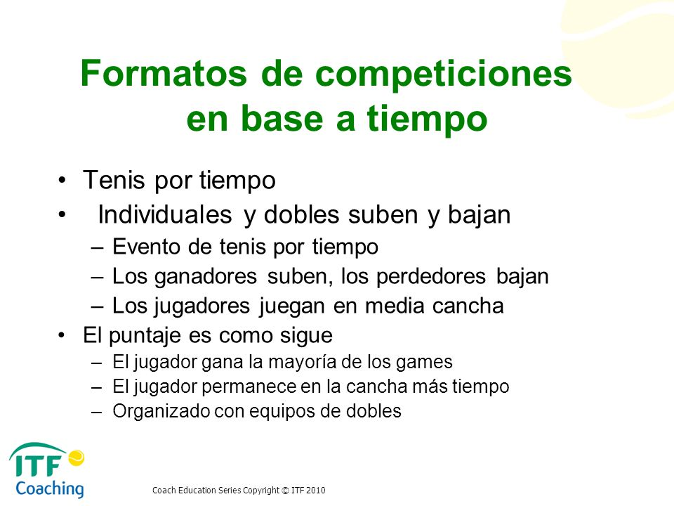 Coach Education Series Copyright © ITF 2010 Formatos de competiciones en base a tiempo Tenis por tiempo Individuales y dobles suben y bajan –Evento de
