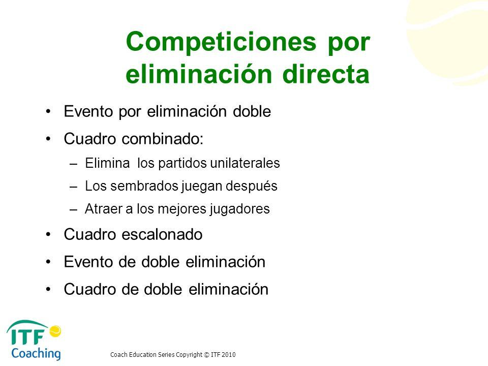 Coach Education Series Copyright © ITF 2010 Competiciones por eliminación directa Evento por eliminación doble Cuadro combinado: –Elimina los partidos