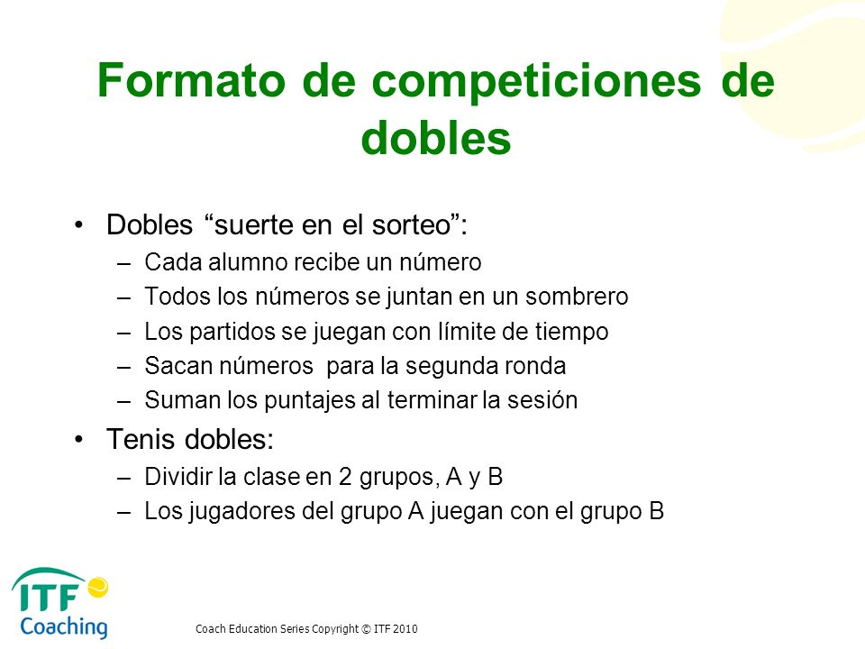 Coach Education Series Copyright © ITF 2010 Formato de competiciones de dobles Dobles suerte en el sorteo: –Cada alumno recibe un número –Todos los nú