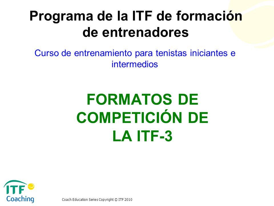 Coach Education Series Copyright © ITF 2010 FORMATOS DE COMPETICIÓN DE LA ITF-3 Curso de entrenamiento para tenistas iniciantes e intermedios Programa