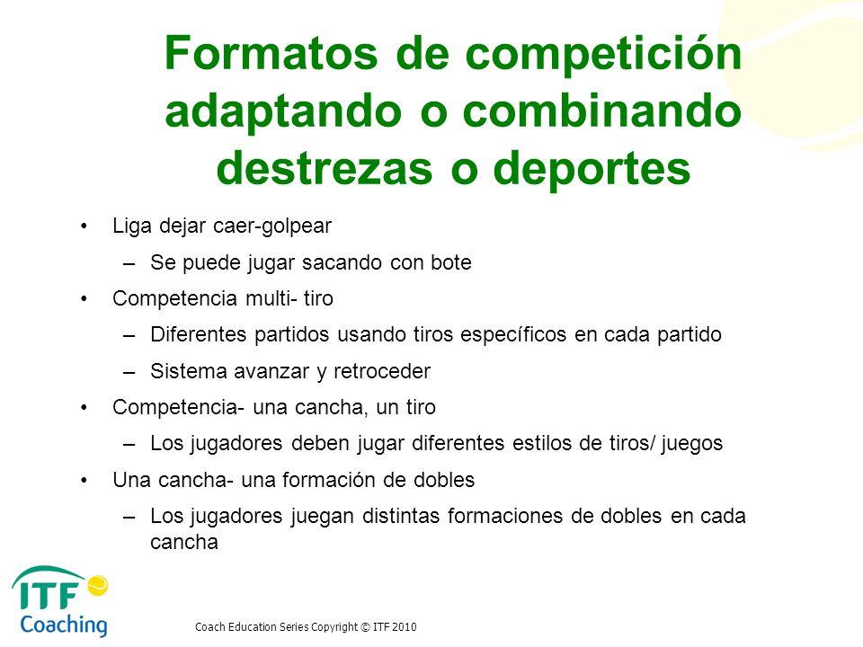 Coach Education Series Copyright © ITF 2010 Formatos de competición adaptando o combinando destrezas o deportes Liga dejar caer-golpear –Se puede juga