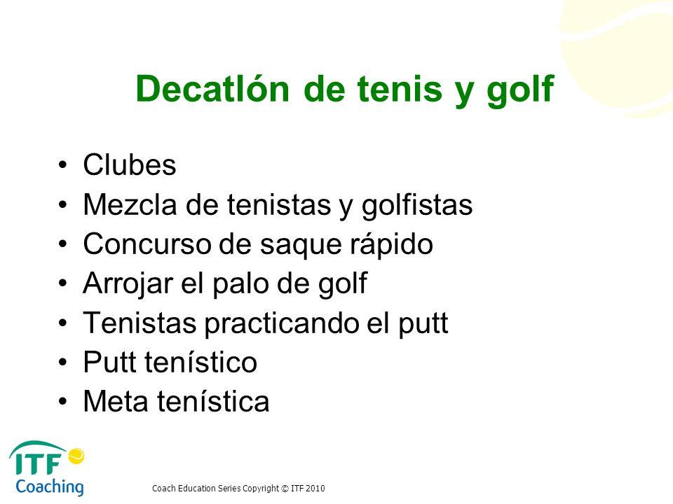 Coach Education Series Copyright © ITF 2010 Decatlón de tenis y golf Clubes Mezcla de tenistas y golfistas Concurso de saque rápido Arrojar el palo de