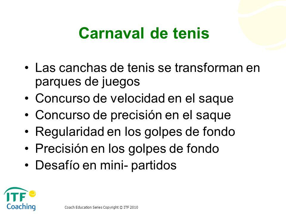 Coach Education Series Copyright © ITF 2010 Carnaval de tenis Las canchas de tenis se transforman en parques de juegos Concurso de velocidad en el saq