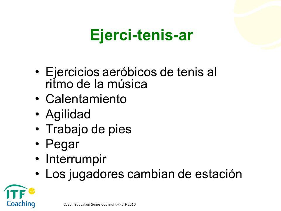 Coach Education Series Copyright © ITF 2010 Ejerci-tenis-ar Ejercicios aeróbicos de tenis al ritmo de la música Calentamiento Agilidad Trabajo de pies
