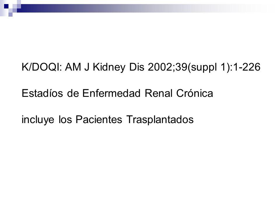 K/DOQI: AM J Kidney Dis 2002;39(suppl 1):1-226 Estadíos de Enfermedad Renal Crónica incluye los Pacientes Trasplantados