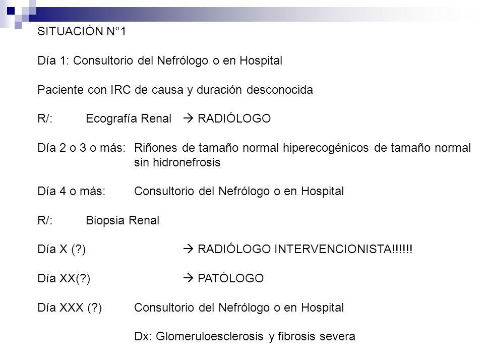 SITUACIÓN N°1 Día 1: Consultorio del Nefrólogo o en Hospital Paciente con IRC de causa y duración desconocida R/: Ecografía Renal RADIÓLOGO Día 2 o 3