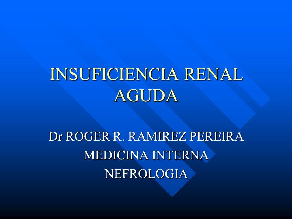 INSUFICIENCIA RENAL AGUDA Dr ROGER R. RAMIREZ PEREIRA MEDICINA INTERNA NEFROLOGIA