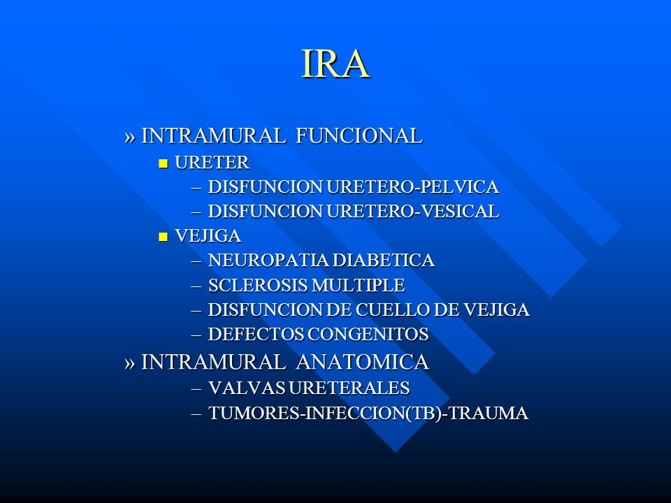 IRA »INTRAMURAL FUNCIONAL URETER URETER –DISFUNCION URETERO-PELVICA –DISFUNCION URETERO-VESICAL VEJIGA VEJIGA –NEUROPATIA DIABETICA –SCLEROSIS MULTIPL