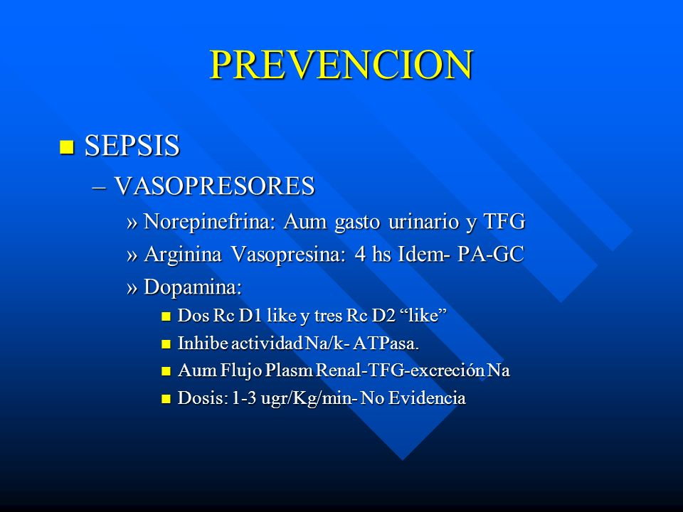 PREVENCION SEPSIS SEPSIS –VASOPRESORES »Norepinefrina: Aum gasto urinario y TFG »Arginina Vasopresina: 4 hs Idem- PA-GC »Dopamina: Dos Rc D1 like y tr