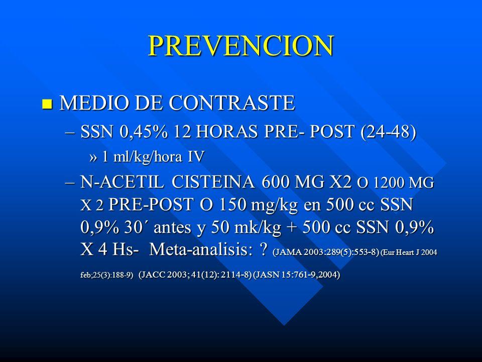 PREVENCION MEDIO DE CONTRASTE MEDIO DE CONTRASTE –SSN 0,45% 12 HORAS PRE- POST (24-48) »1 ml/kg/hora IV –N-ACETIL CISTEINA 600 MG X2 O 1200 MG X 2 PRE