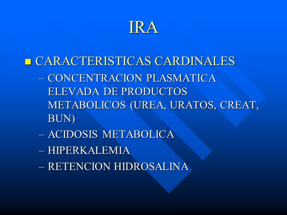 IRA CARACTERISTICAS CARDINALES CARACTERISTICAS CARDINALES –CONCENTRACION PLASMATICA ELEVADA DE PRODUCTOS METABOLICOS (UREA, URATOS, CREAT, BUN) –ACIDO