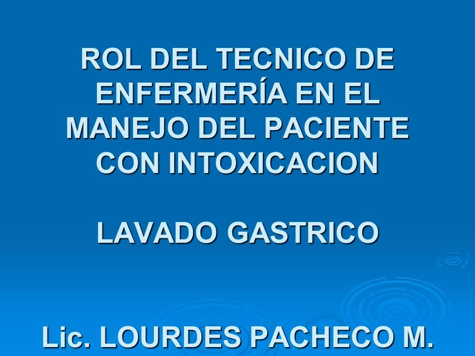 ROL DEL TECNICO DE ENFERMERÍA EN EL MANEJO DEL PACIENTE CON INTOXICACION LAVADO GASTRICO Lic. LOURDES PACHECO M.