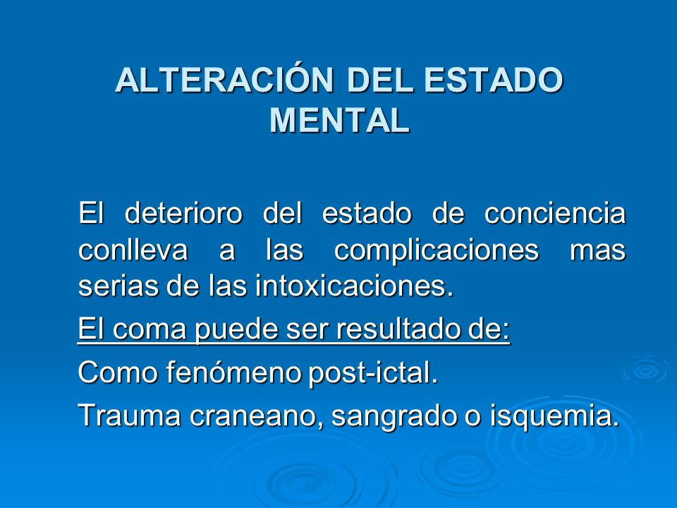 ALTERACIÓN DEL ESTADO MENTAL El deterioro del estado de conciencia conlleva a las complicaciones mas serias de las intoxicaciones. El deterioro del es