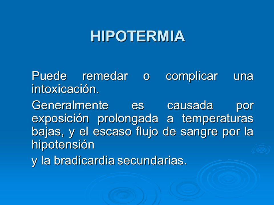 HIPOTERMIA Puede remedar o complicar una intoxicación. Puede remedar o complicar una intoxicación. Generalmente es causada por exposición prolongada a
