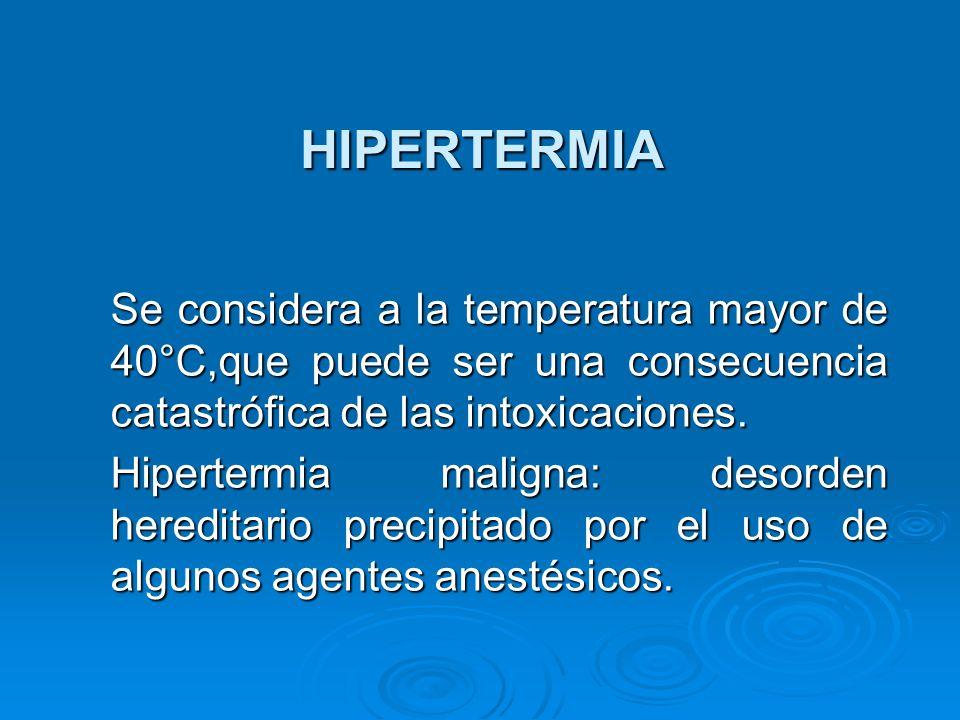 HIPERTERMIA Se considera a la temperatura mayor de 40°C,que puede ser una consecuencia catastrófica de las intoxicaciones. Se considera a la temperatu
