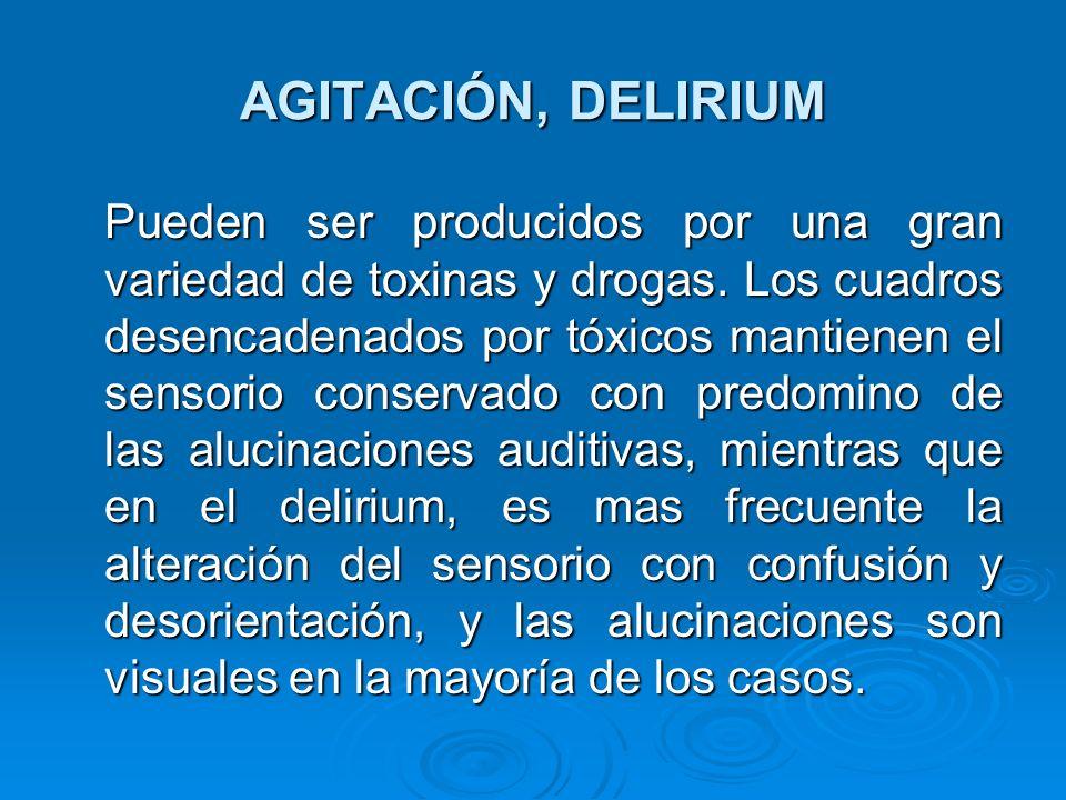 AGITACIÓN, DELIRIUM Pueden ser producidos por una gran variedad de toxinas y drogas. Los cuadros desencadenados por tóxicos mantienen el sensorio cons