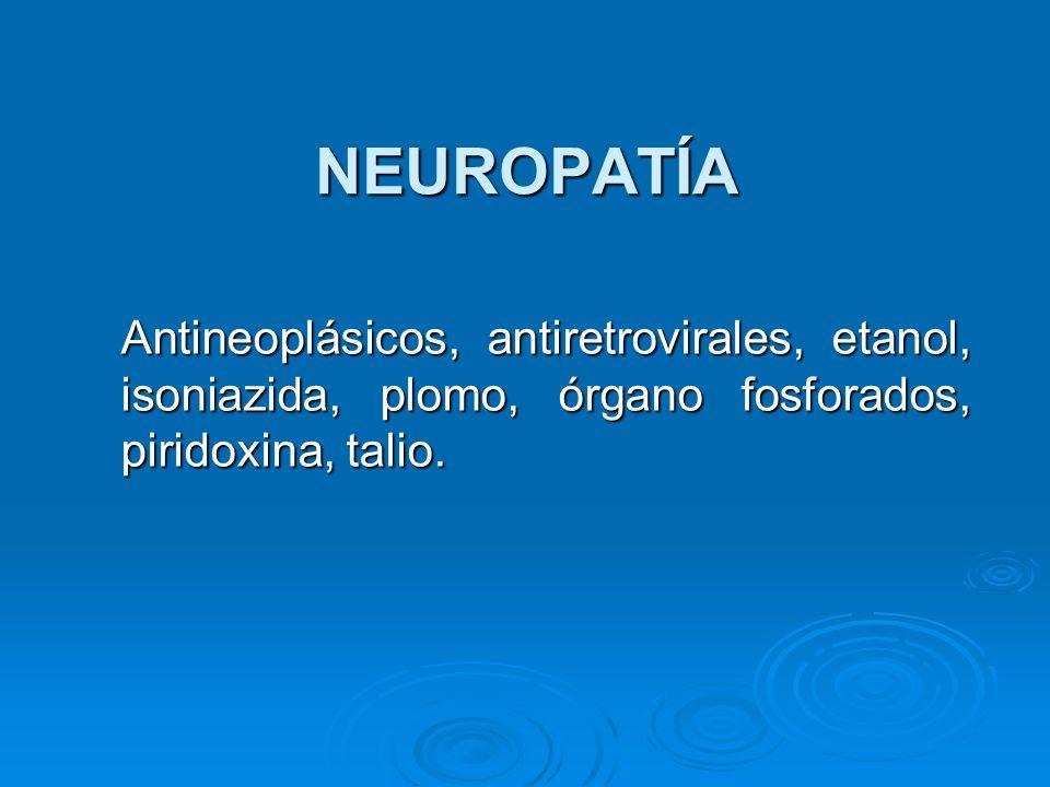 NEUROPATÍA Antineoplásicos, antiretrovirales, etanol, isoniazida, plomo, órgano fosforados, piridoxina, talio. Antineoplásicos, antiretrovirales, etan