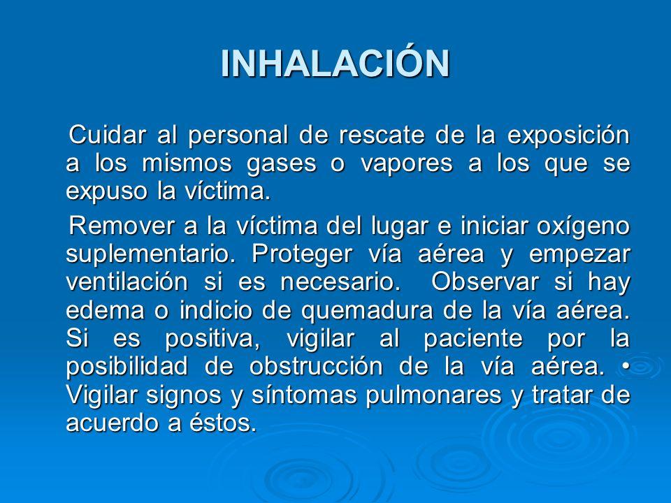 INHALACIÓN Cuidar al personal de rescate de la exposición a los mismos gases o vapores a los que se expuso la víctima. Cuidar al personal de rescate d
