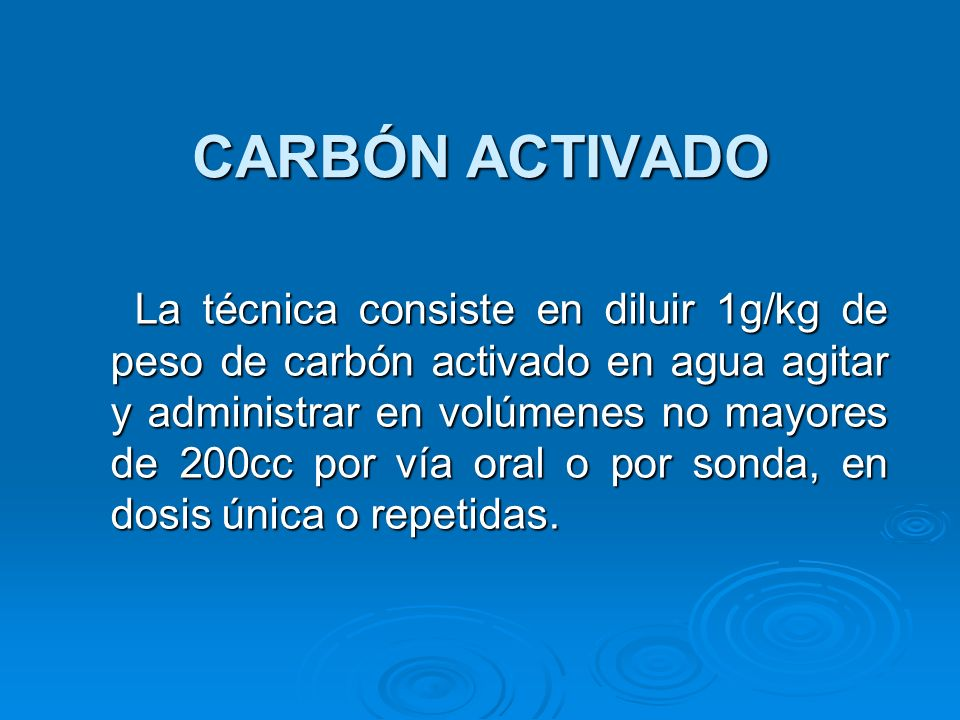 CARBÓN ACTIVADO La técnica consiste en diluir 1g/kg de peso de carbón activado en agua agitar y administrar en volúmenes no mayores de 200cc por vía o