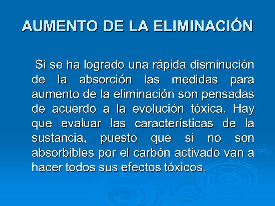 AUMENTO DE LA ELIMINACIÓN Si se ha logrado una rápida disminución de la absorción las medidas para aumento de la eliminación son pensadas de acuerdo a