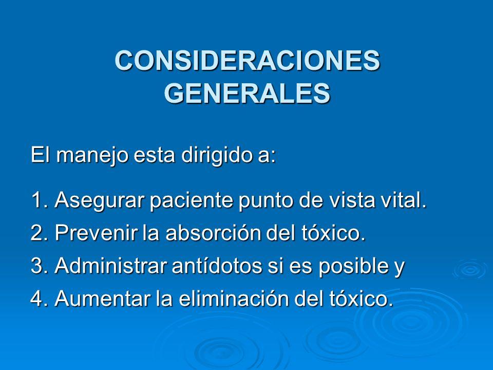 CONSIDERACIONES GENERALES El manejo esta dirigido a: 1. Asegurar paciente punto de vista vital. 2. Prevenir la absorción del tóxico. 3. Administrar an