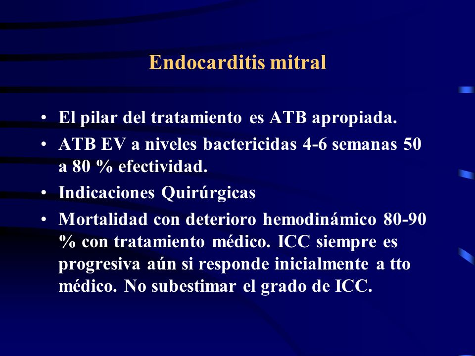 Endocarditis mitral El pilar del tratamiento es ATB apropiada. ATB EV a niveles bactericidas 4-6 semanas 50 a 80 % efectividad. Indicaciones Quirúrgic