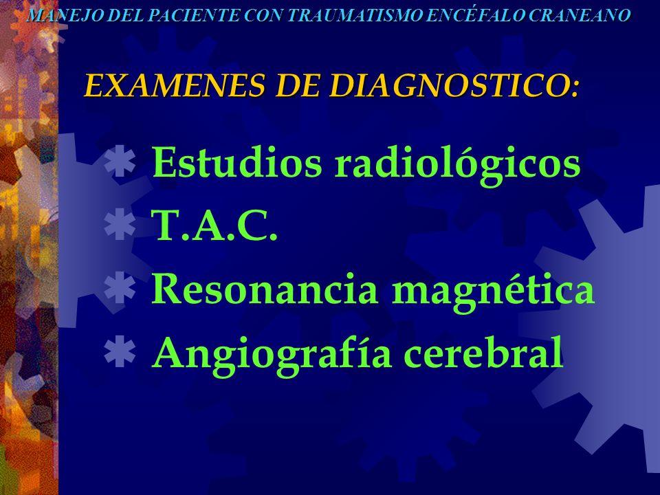 EXAMENES DE DIAGNOSTICO: Estudios radiológicos T.A.C. Resonancia magnética Angiografía cerebral MANEJO DEL PACIENTE CON TRAUMATISMO ENCÉFALO CRANEANO