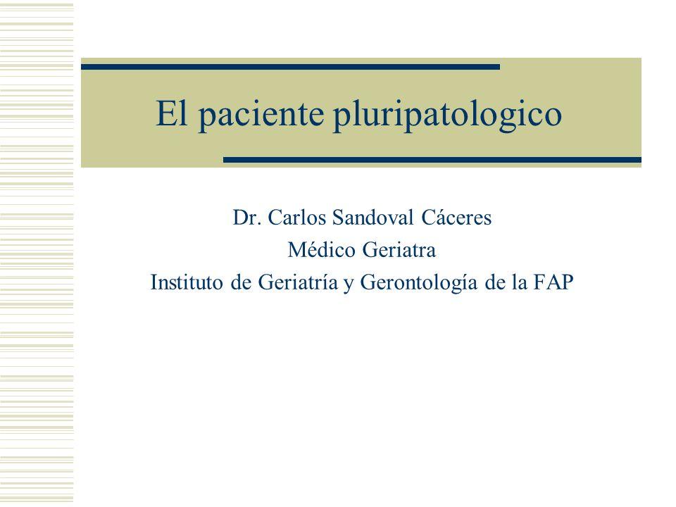 El paciente pluripatologico Dr. Carlos Sandoval Cáceres Médico Geriatra Instituto de Geriatría y Gerontología de la FAP