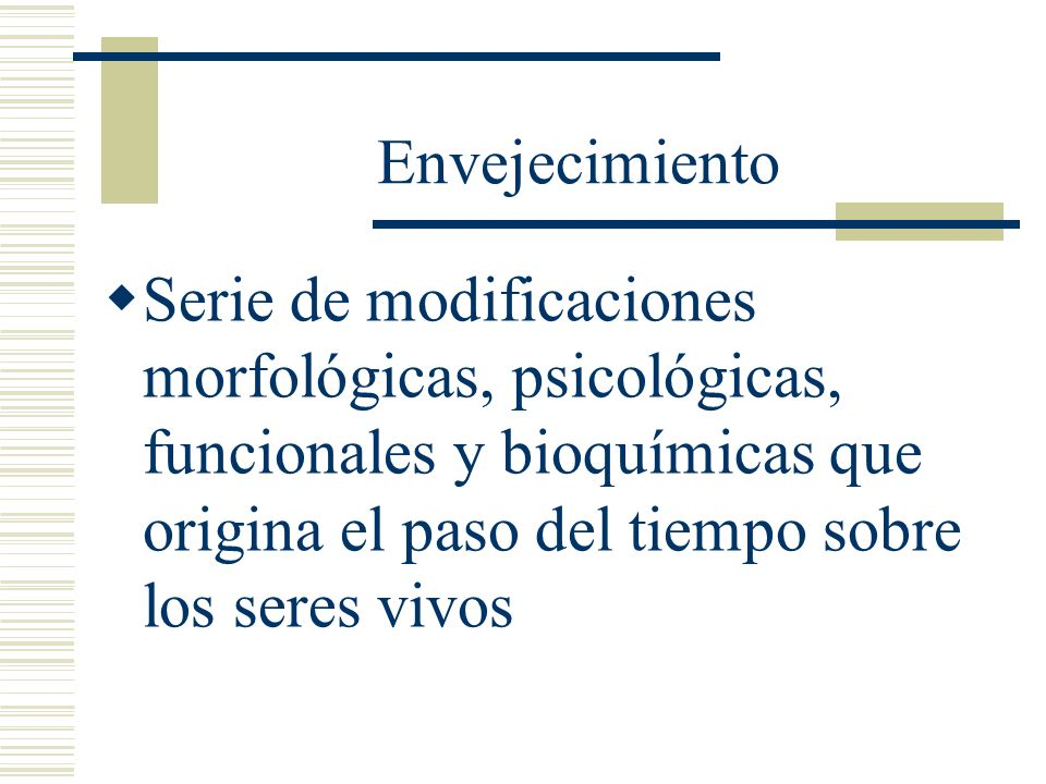 Envejecimiento Serie de modificaciones morfológicas, psicológicas, funcionales y bioquímicas que origina el paso del tiempo sobre los seres vivos