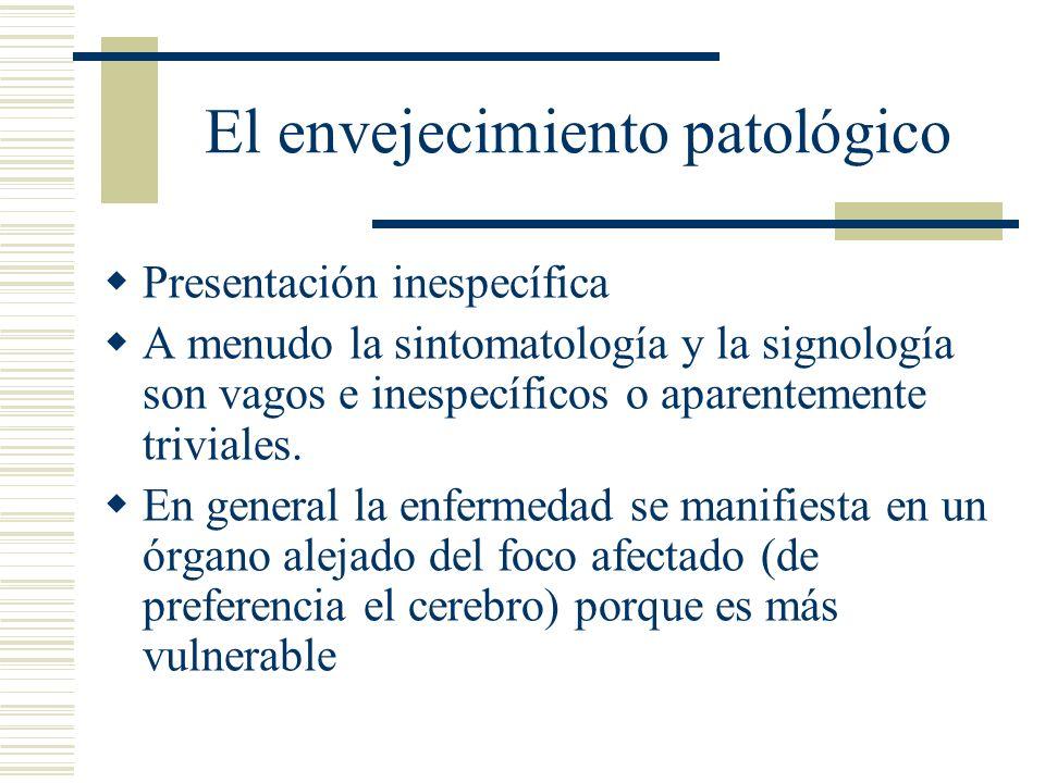 El envejecimiento patológico Presentación inespecífica A menudo la sintomatología y la signología son vagos e inespecíficos o aparentemente triviales.
