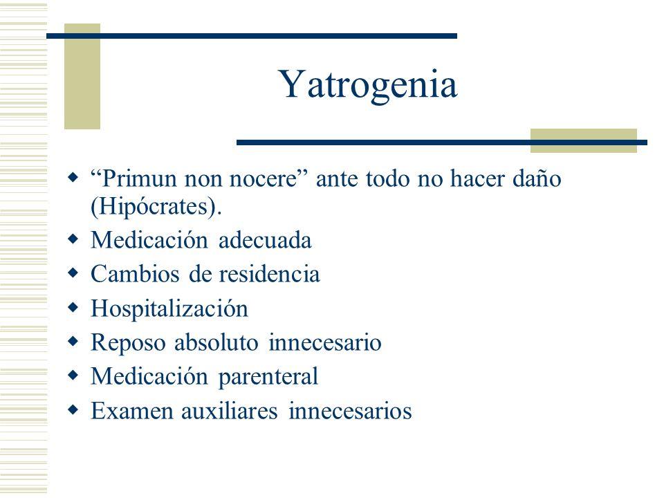 Yatrogenia Primun non nocere ante todo no hacer daño (Hipócrates). Medicación adecuada Cambios de residencia Hospitalización Reposo absoluto innecesar