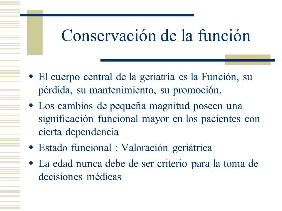 Conservación de la función El cuerpo central de la geriatría es la Función, su pérdida, su mantenimiento, su promoción. Los cambios de pequeña magnitu