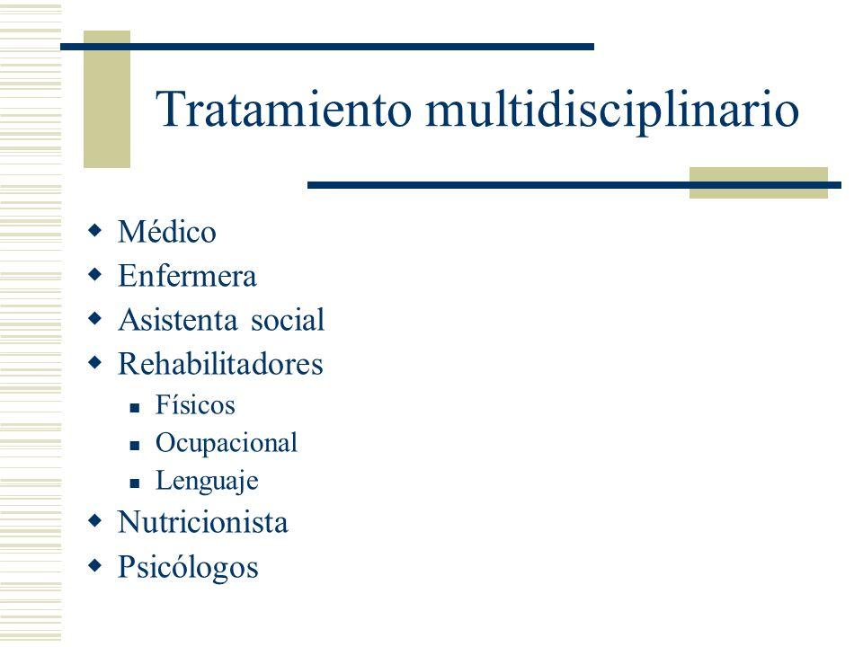 Tratamiento multidisciplinario Médico Enfermera Asistenta social Rehabilitadores Físicos Ocupacional Lenguaje Nutricionista Psicólogos