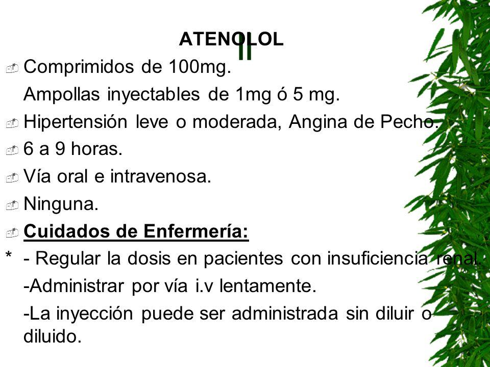 || ATENOLOL Comprimidos de 100mg. Ampollas inyectables de 1mg ó 5 mg. Hipertensión leve o moderada, Angina de Pecho. 6 a 9 horas. Vía oral e intraveno