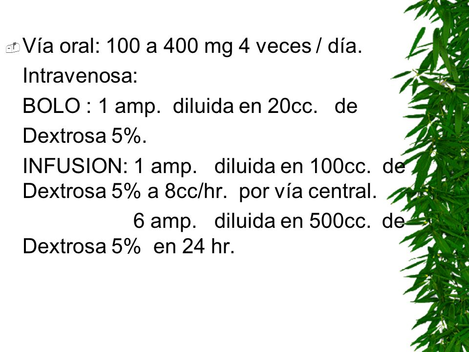 Vía oral: 100 a 400 mg 4 veces / día. Intravenosa: BOLO : 1 amp. diluida en 20cc. de Dextrosa 5%. INFUSION: 1 amp. diluida en 100cc. de Dextrosa 5% a