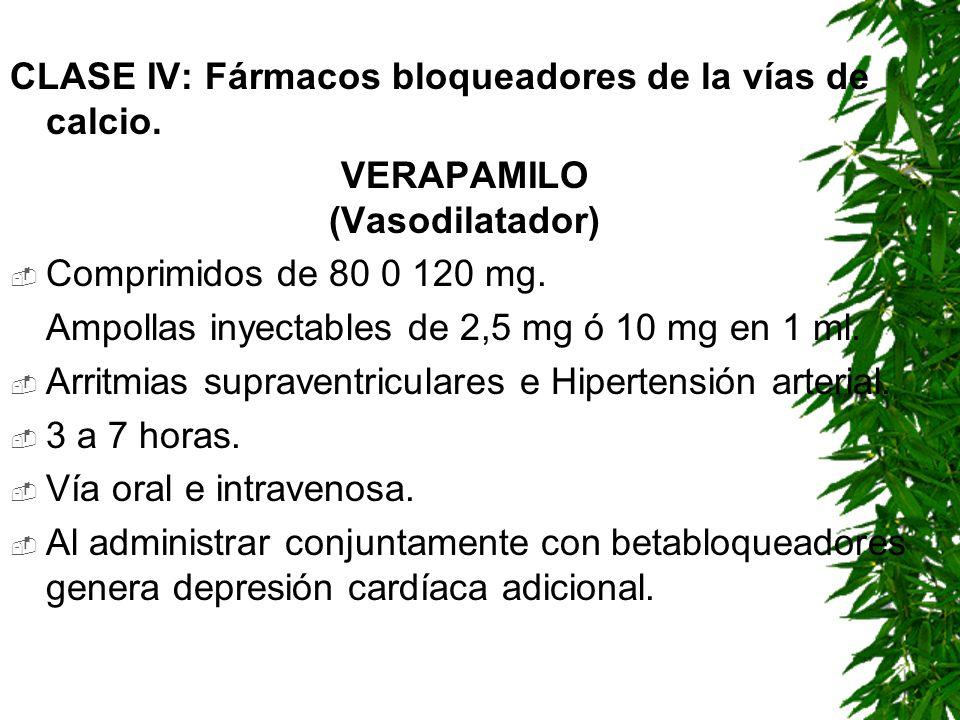 CLASE IV: Fármacos bloqueadores de la vías de calcio. VERAPAMILO (Vasodilatador) Comprimidos de 80 0 120 mg. Ampollas inyectables de 2,5 mg ó 10 mg en