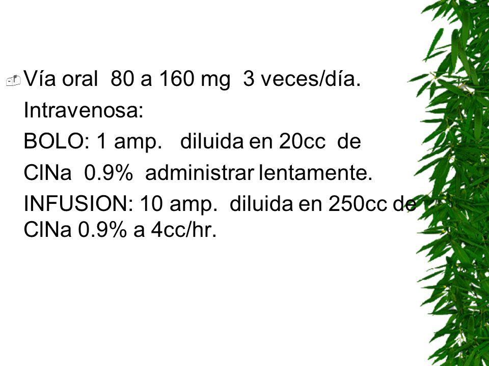 Vía oral 80 a 160 mg 3 veces/día. Intravenosa: BOLO: 1 amp. diluida en 20cc de ClNa 0.9% administrar lentamente. INFUSION: 10 amp. diluida en 250cc de