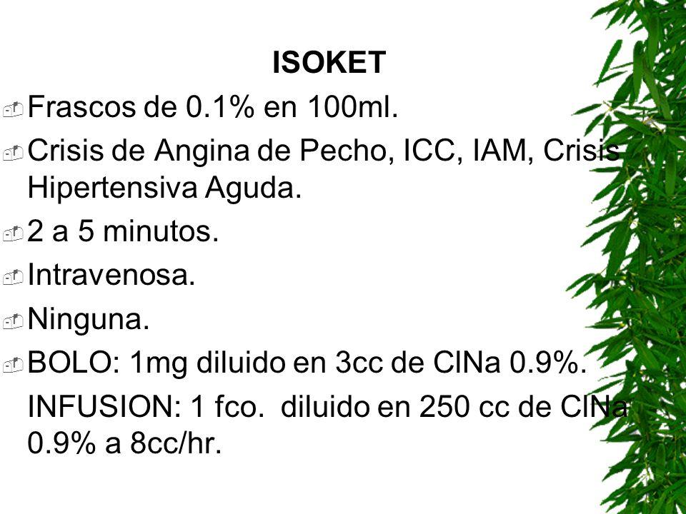 ISOKET Frascos de 0.1% en 100ml. Crisis de Angina de Pecho, ICC, IAM, Crisis Hipertensiva Aguda. 2 a 5 minutos. Intravenosa. Ninguna. BOLO: 1mg diluid
