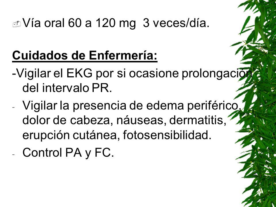 Vía oral 60 a 120 mg 3 veces/día. Cuidados de Enfermería: -Vigilar el EKG por si ocasione prolongación del intervalo PR. - Vigilar la presencia de ede