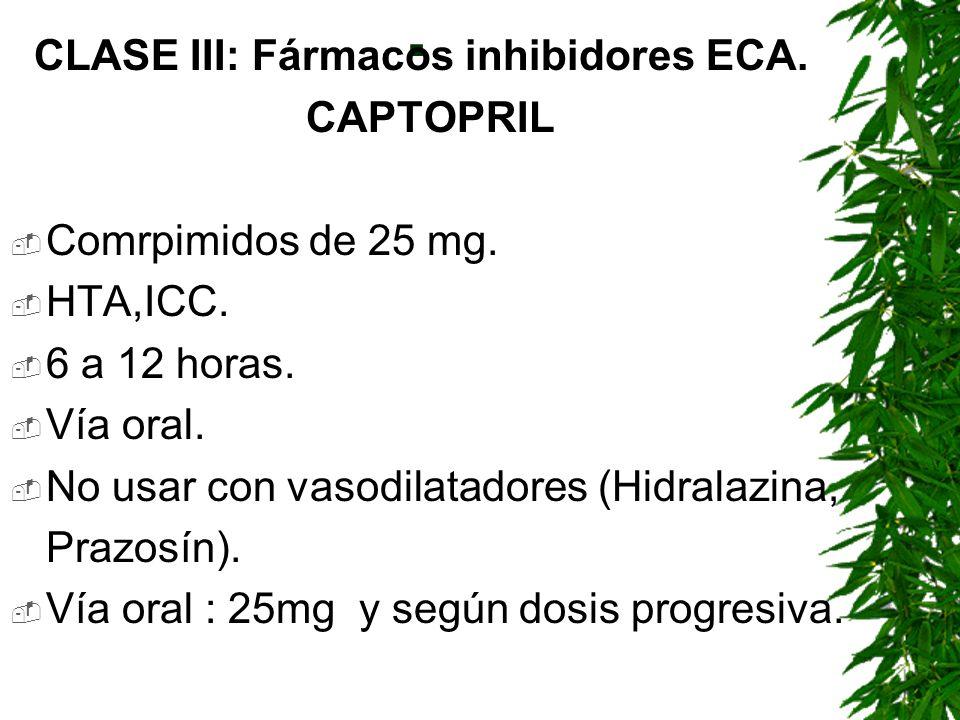 . CLASE III: Fármacos inhibidores ECA. CAPTOPRIL Comrpimidos de 25 mg. HTA,ICC. 6 a 12 horas. Vía oral. No usar con vasodilatadores (Hidralazina, Praz