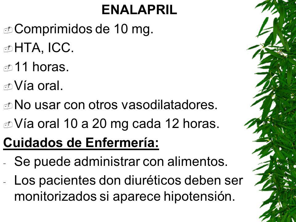 ENALAPRIL Comprimidos de 10 mg. HTA, ICC. 11 horas. Vía oral. No usar con otros vasodilatadores. Vía oral 10 a 20 mg cada 12 horas. Cuidados de Enferm