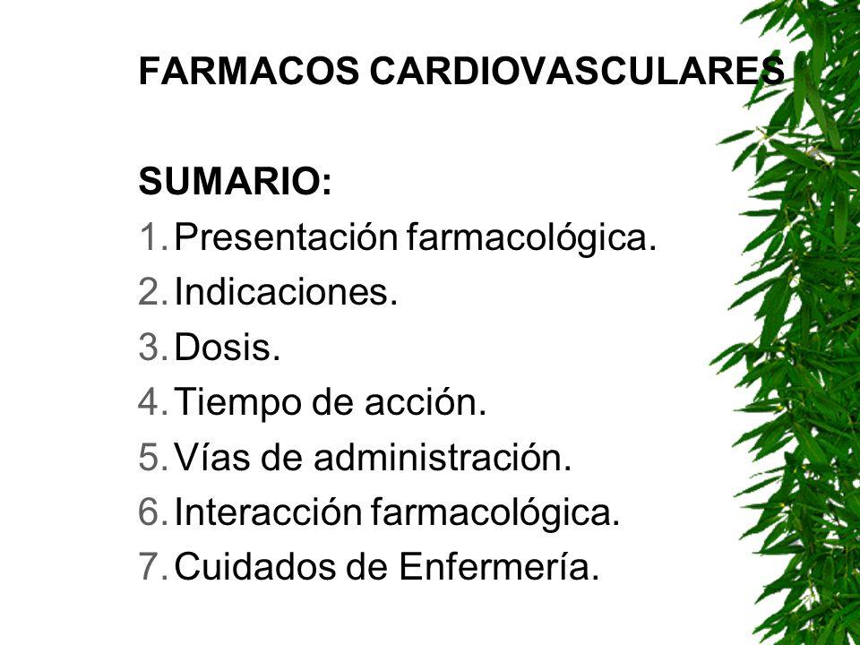 FARMACOS CARDIOVASCULARES SUMARIO: 1.Presentación farmacológica. 2.Indicaciones. 3.Dosis. 4.Tiempo de acción. 5.Vías de administración. 6.Interacción